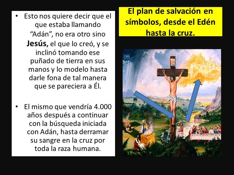 El plan de salvación en símbolos, desde el Edén hasta la cruz. Esto nos quiere decir que el que estaba llamando Adán, no era otro sino Jesús, el que l