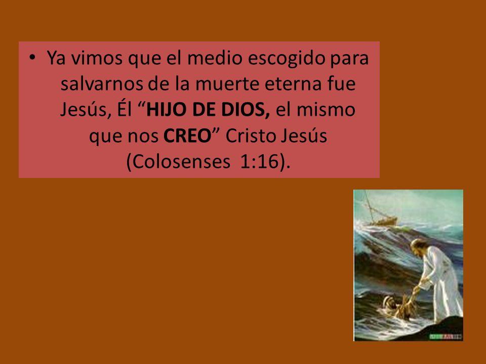 Ya vimos que el medio escogido para salvarnos de la muerte eterna fue Jesús, Él HIJO DE DIOS, el mismo que nos CREO Cristo Jesús (Colosenses 1:16).