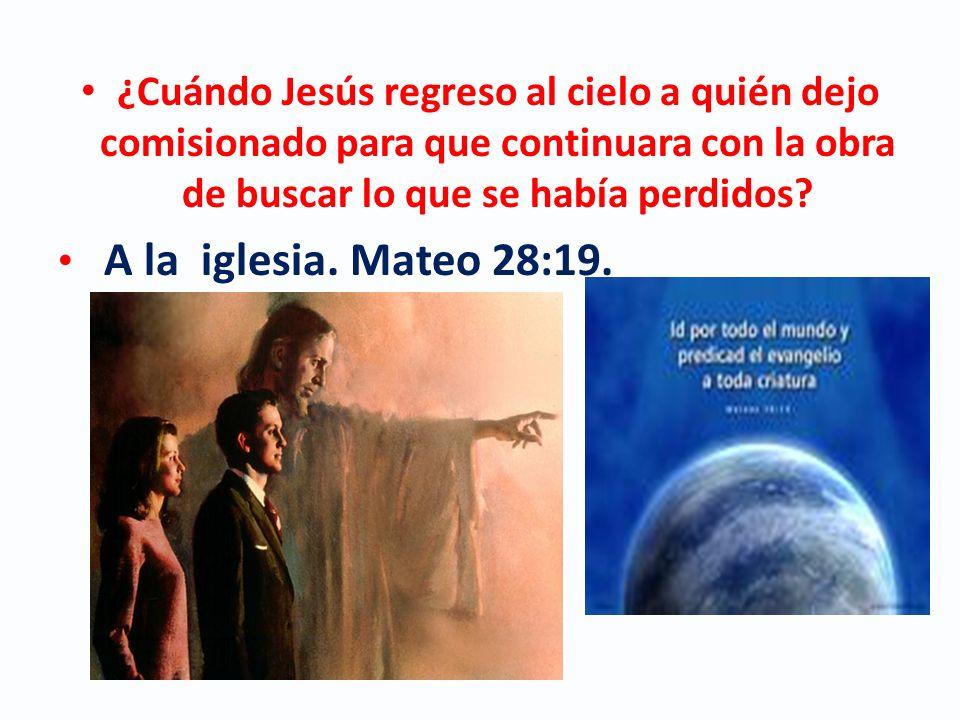 ¿Cuándo Jesús regreso al cielo a quién dejo comisionado para que continuara con la obra de buscar lo que se había perdidos? A la iglesia. Mateo 28:19.