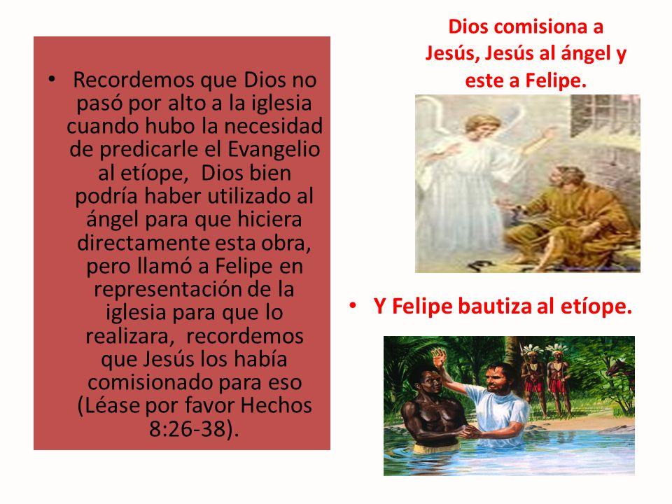 Dios comisiona a Jesús, Jesús al ángel y este a Felipe. Recordemos que Dios no pasó por alto a la iglesia cuando hubo la necesidad de predicarle el Ev