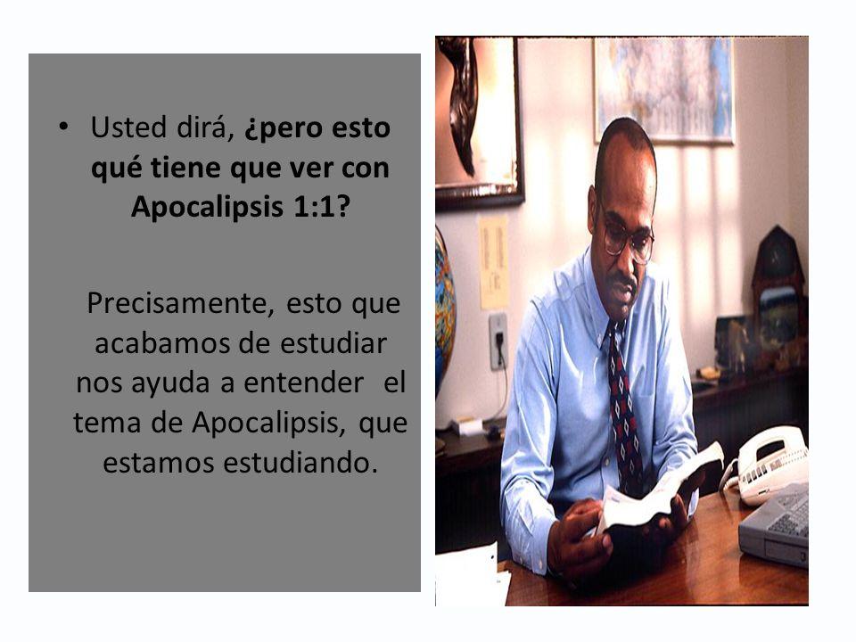 Usted dirá, ¿pero esto qué tiene que ver con Apocalipsis 1:1? Precisamente, esto que acabamos de estudiar nos ayuda a entender el tema de Apocalipsis,
