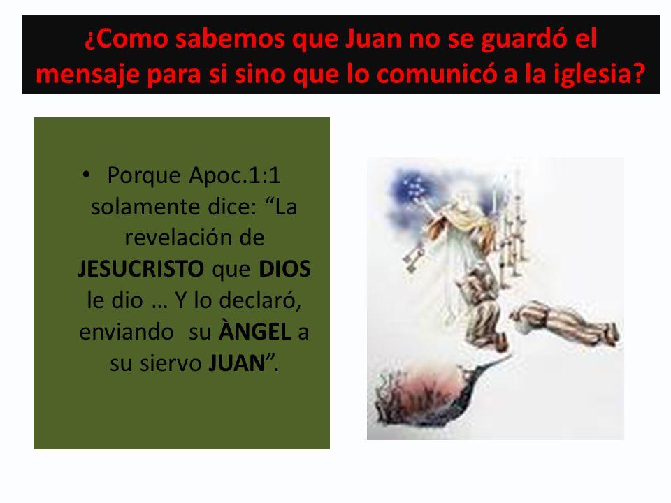 ¿ Como sabemos que Juan no se guardó el mensaje para si sino que lo comunicó a la iglesia? Porque Apoc.1:1 solamente dice: La revelación de JESUCRISTO