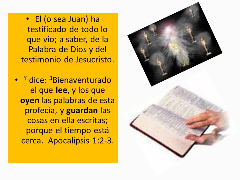 El (o sea Juan) ha testificado de todo lo que vio; a saber, de la Palabra de Dios y del testimonio de Jesucristo. Y dice: 3 Bienaventurado el que lee,