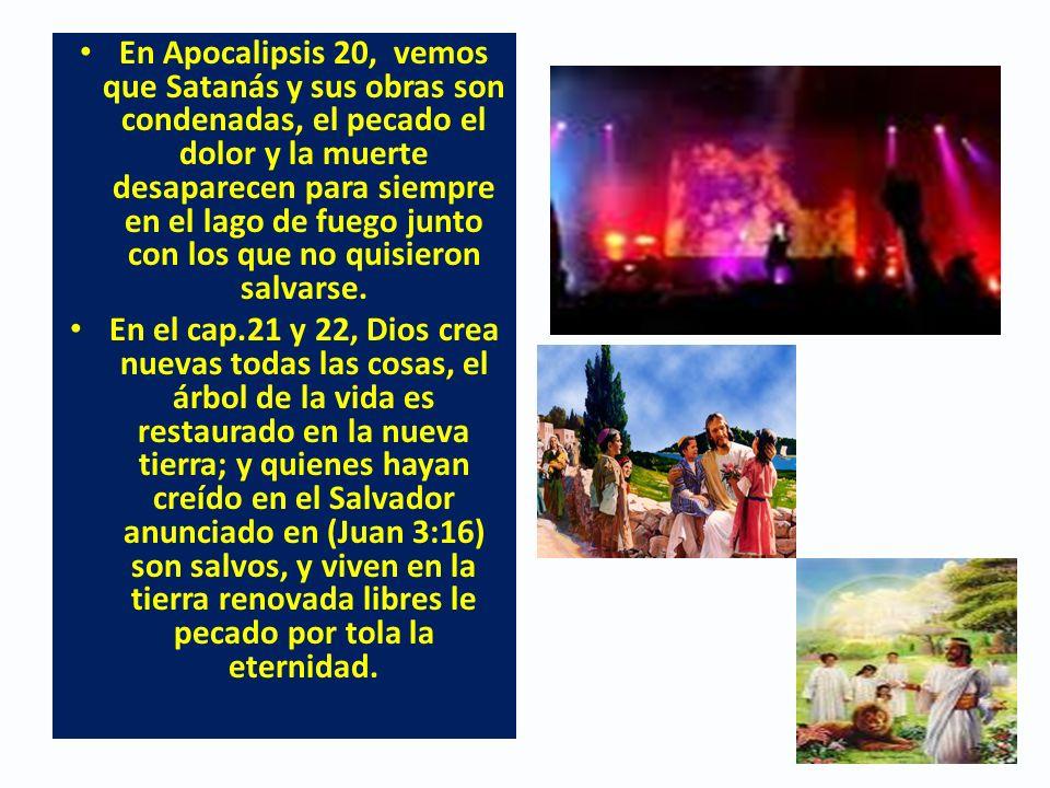 En Apocalipsis 20, vemos que Satanás y sus obras son condenadas, el pecado el dolor y la muerte desaparecen para siempre en el lago de fuego junto con