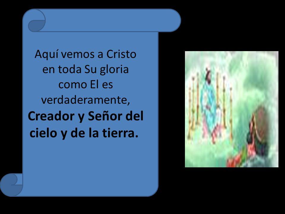 Aquí vemos a Cristo en toda Su gloria como El es verdaderamente, Creador y Señor del cielo y de la tierra.
