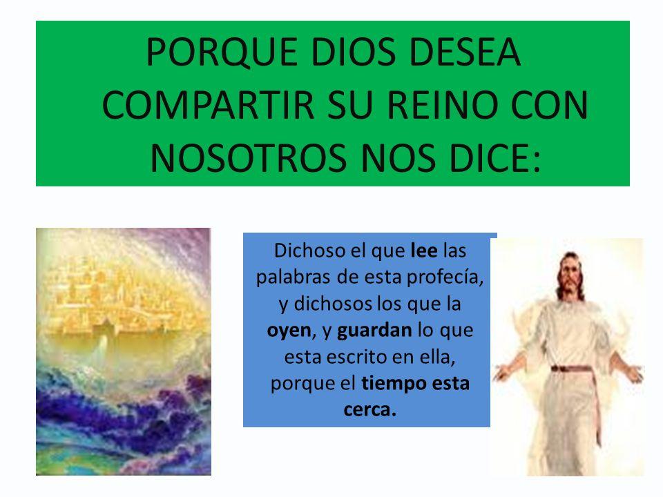 PORQUE DIOS DESEA COMPARTIR SU REINO CON NOSOTROS NOS DICE: Dichoso el que lee las palabras de esta profecía, y dichosos los que la oyen, y guardan lo