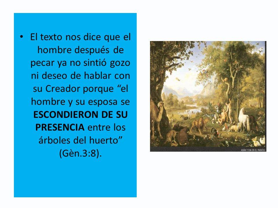 El texto nos dice que el hombre después de pecar ya no sintió gozo ni deseo de hablar con su Creador porque el hombre y su esposa se ESCONDIERON DE SU