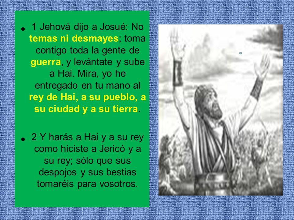 1 Jehová dijo a Josué: No temas ni desmayes; toma contigo toda la gente de guerra, y levántate y sube a Hai. Mira, yo he entregado en tu mano al rey d