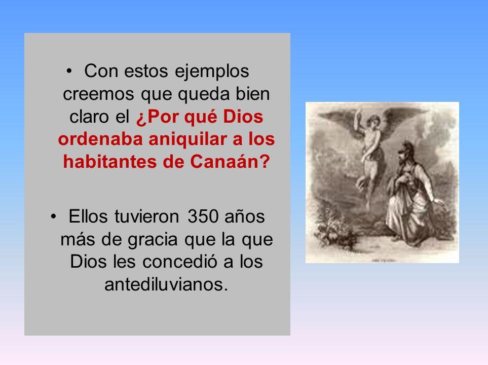 Con estos ejemplos creemos que queda bien claro el ¿Por qué Dios ordenaba aniquilar a los habitantes de Canaán? Ellos tuvieron 350 años más de gracia
