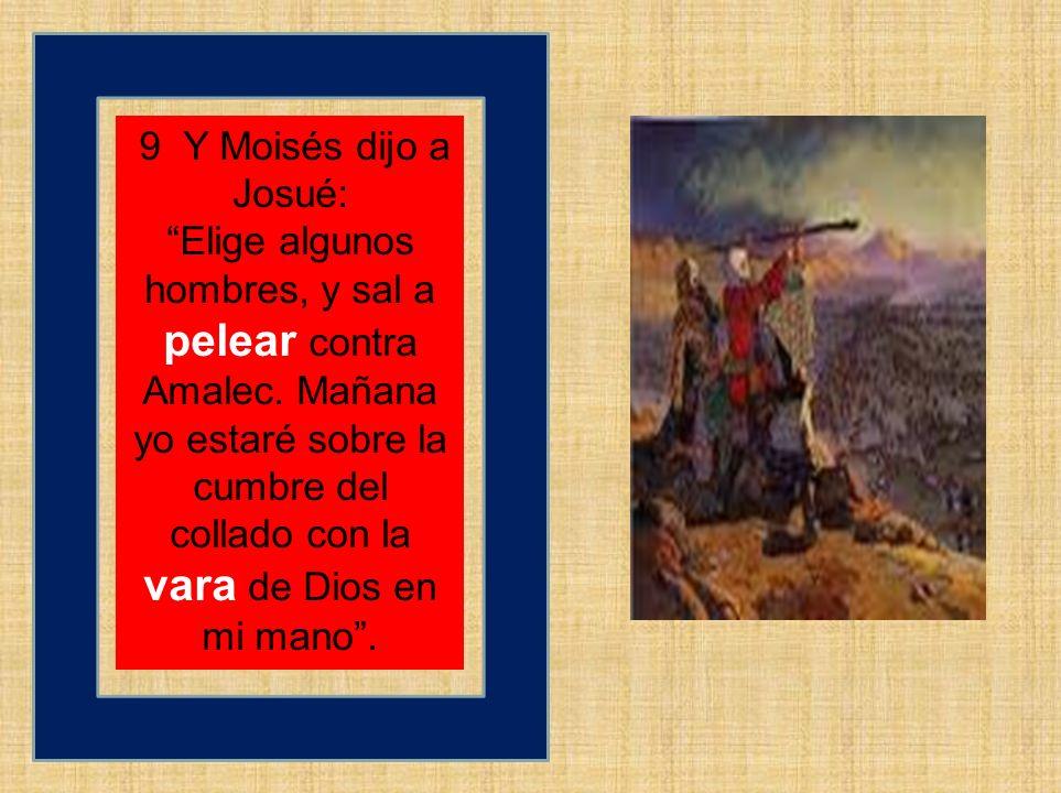9 Y Moisés dijo a Josué: Elige algunos hombres, y sal a pelear contra Amalec. Mañana yo estaré sobre la cumbre del collado con la vara de Dios en mi m