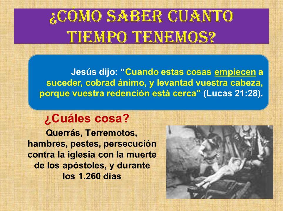 ¿Cómo saber cuanto tiempo tenemos? ¿Cuáles cosa? Querrás, Terremotos, hambres, pestes, persecución contra la iglesia con la muerte de los apóstoles, y