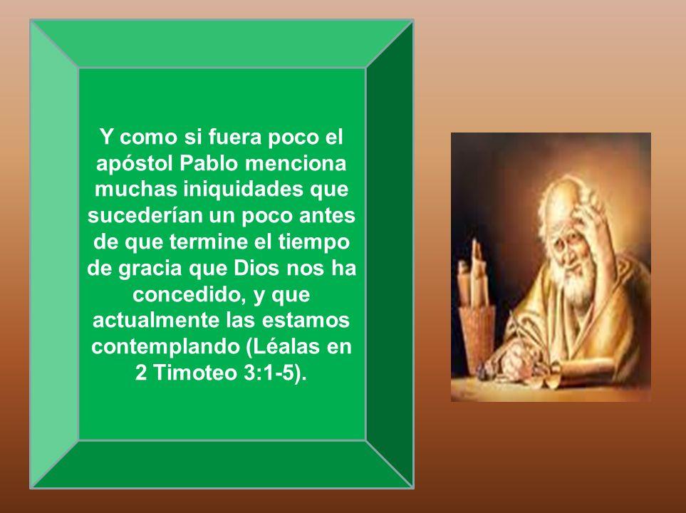 Y como si fuera poco el apóstol Pablo menciona muchas iniquidades que sucederían un poco antes de que termine el tiempo de gracia que Dios nos ha conc