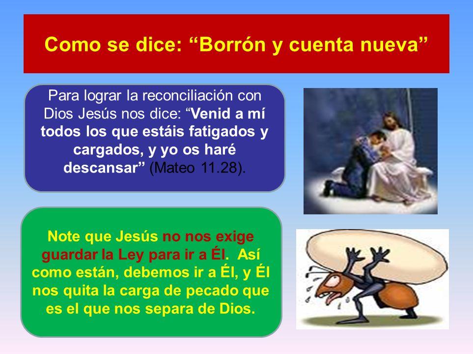 Como se dice: Borrón y cuenta nueva Para lograr la reconciliación con Dios Jesús nos dice: Venid a mí todos los que estáis fatigados y cargados, y yo