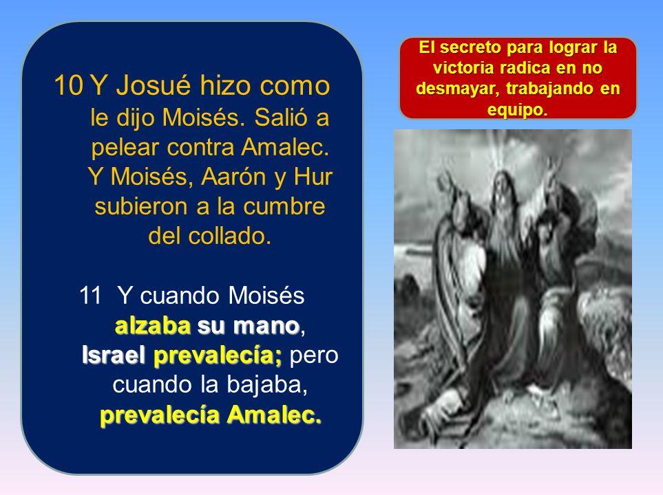 10Y Josué hizo como le dijo Moisés. Salió a pelear contra Amalec. Y Moisés, Aarón y Hur subieron a la cumbre del collado. alzaba su mano Israel preval