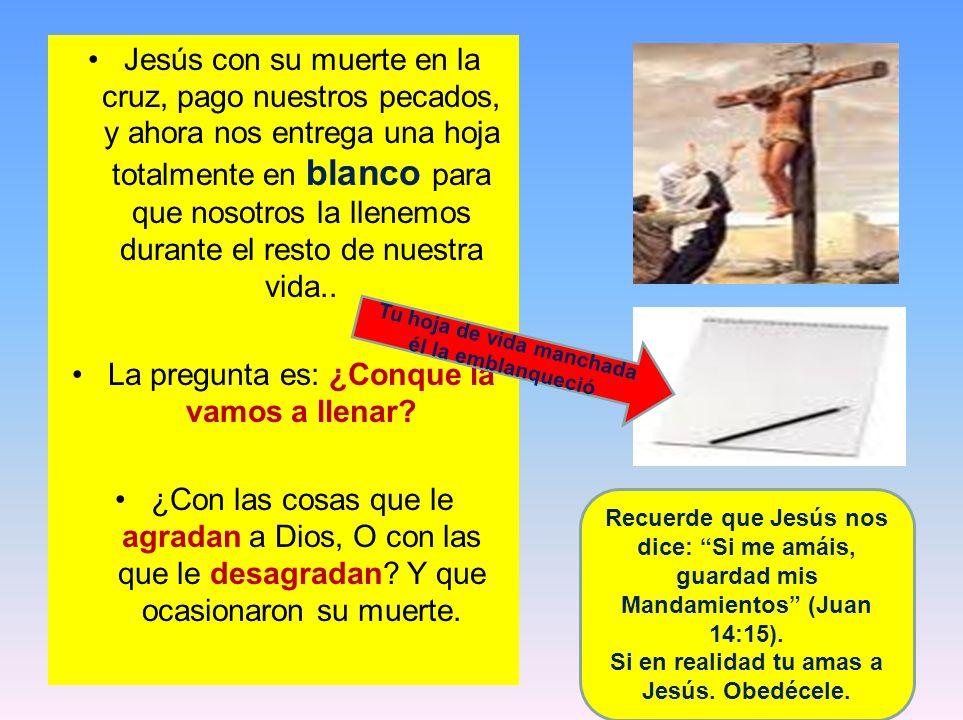 Jesús con su muerte en la cruz, pago nuestros pecados, y ahora nos entrega una hoja totalmente en blanco para que nosotros la llenemos durante el rest