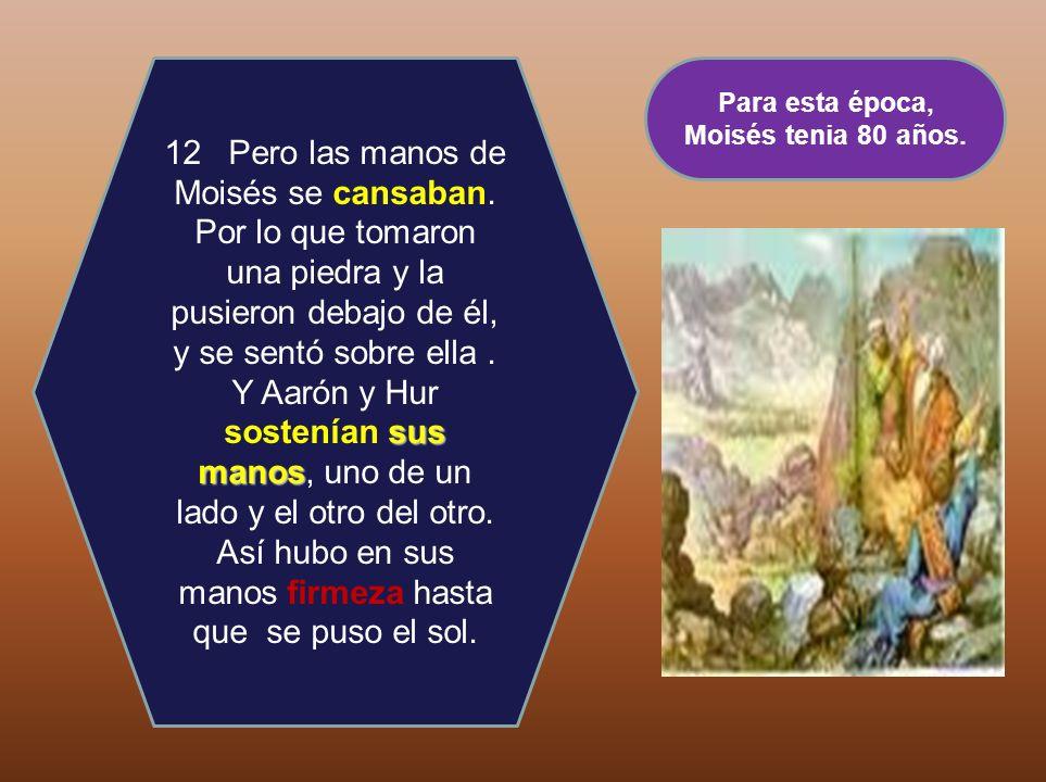 sus manos 12 Pero las manos de Moisés se cansaban. Por lo que tomaron una piedra y la pusieron debajo de él, y se sentó sobre ella. Y Aarón y Hur sost