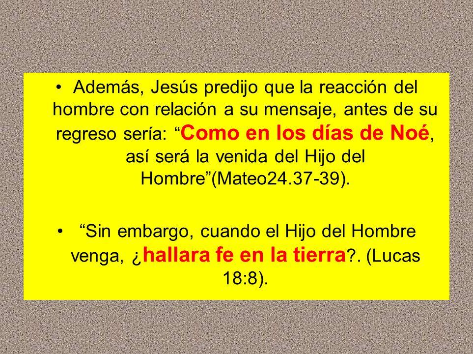 Además, Jesús predijo que la reacción del hombre con relación a su mensaje, antes de su regreso sería: Como en los días de Noé, así será la venida del