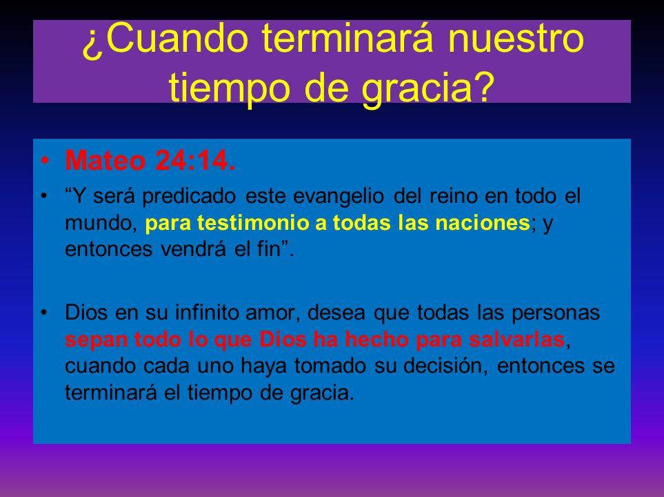 ¿Cuando terminará nuestro tiempo de gracia? Mateo 24:14. Y será predicado este evangelio del reino en todo el mundo, para testimonio a todas las nacio