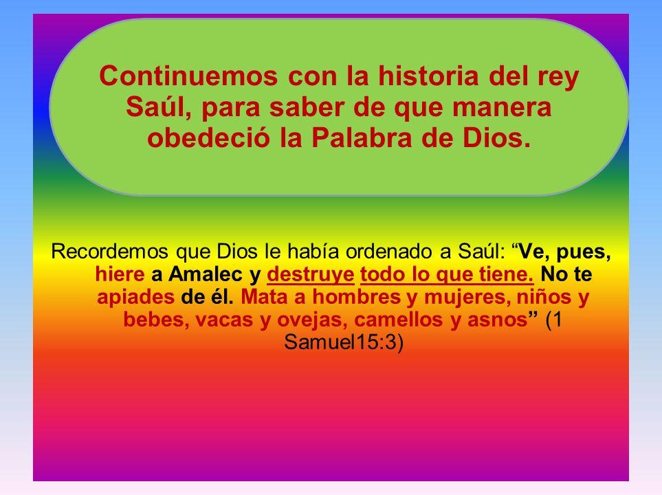 Recordemos que Dios le había ordenado a Saúl: Ve, pues, hiere a Amalec y destruye todo lo que tiene. No te apiades de él. Mata a hombres y mujeres, ni