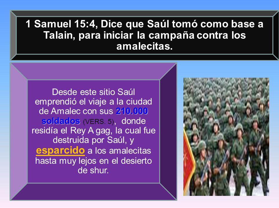 1 Samuel 15:4, Dice que Saúl tomó como base a Talain, para iniciar la campaña contra los amalecitas. 210.000 soldados Desde este sitio Saúl emprendió