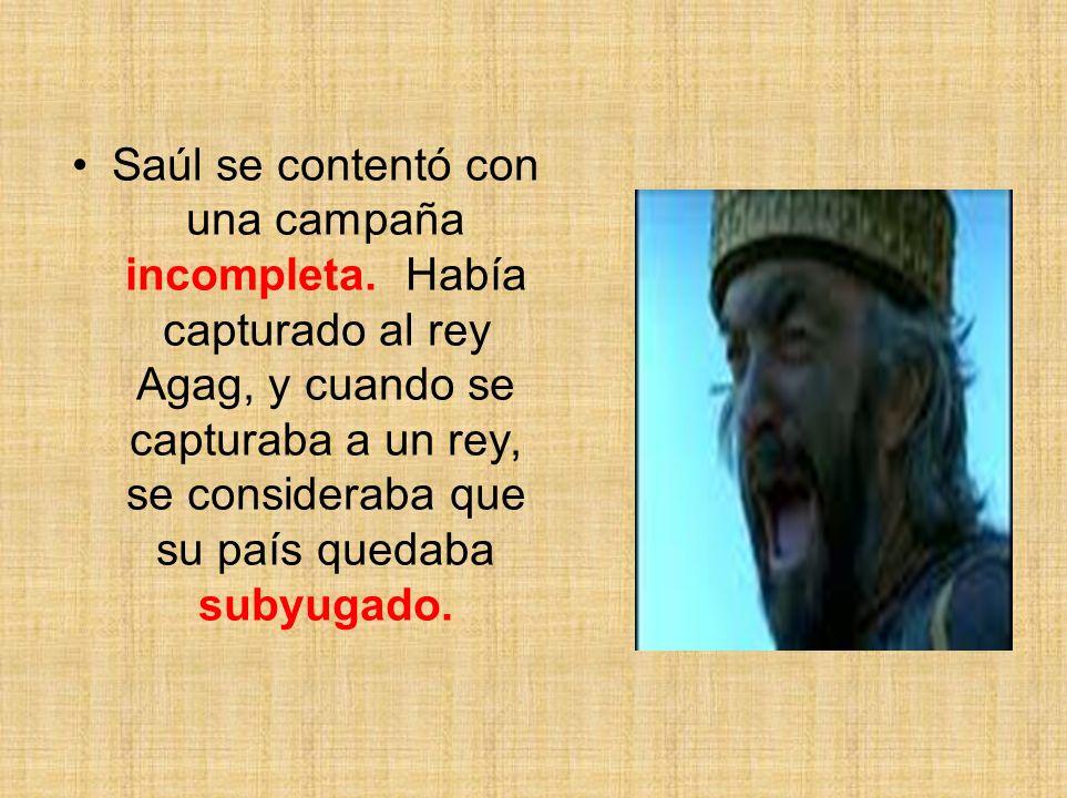 Saúl se contentó con una campaña incompleta. Había capturado al rey Agag, y cuando se capturaba a un rey, se consideraba que su país quedaba subyugado