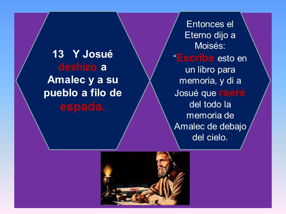 13 Y Josué deshizo a Amalec y a su pueblo a filo de espada. Entonces el Eterno dijo a Moisés: Escribe esto en un libro para memoria, y di a Josué que