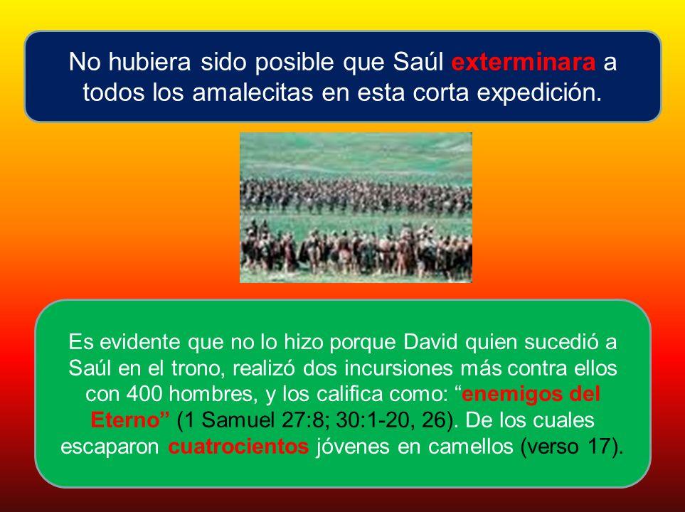No hubiera sido posible que Saúl exterminara a todos los amalecitas en esta corta expedición. Es evidente que no lo hizo porque David quien sucedió a