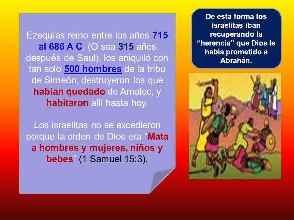 715 al 686 A C 500 hombres Ezequías reino entre los años 715 al 686 A C, (O sea 315 años después de Saul), los aniquiló con tan solo 500 hombres de la
