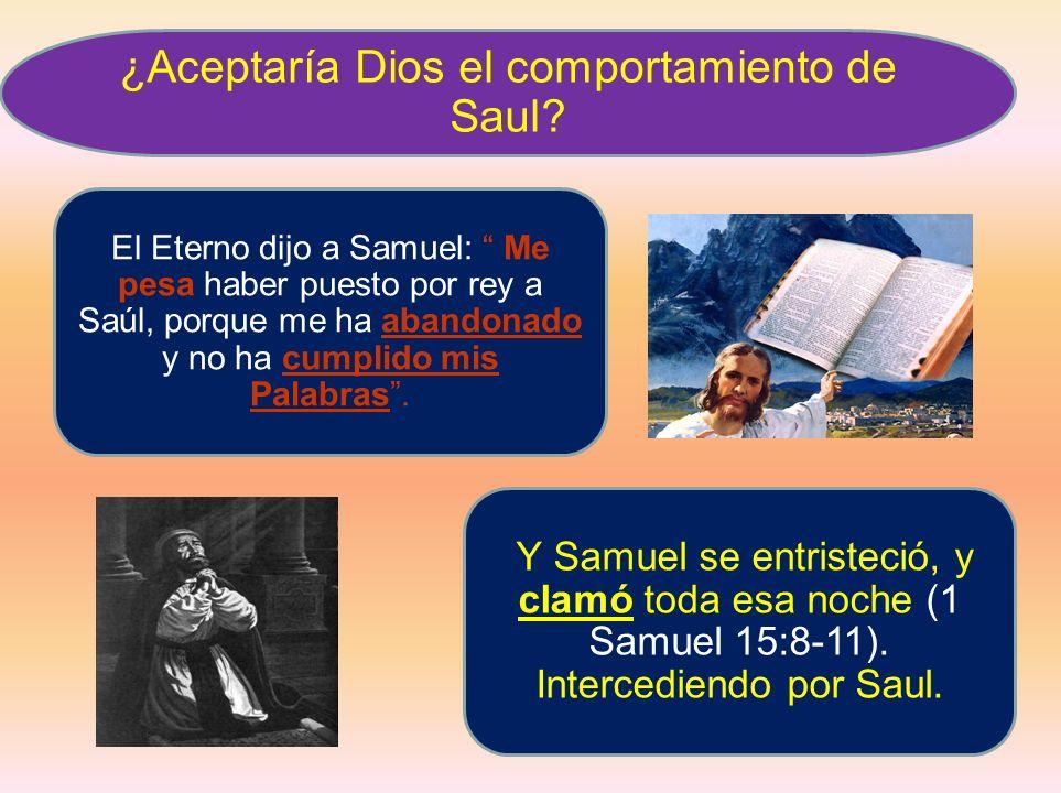 ¿Aceptaría Dios el comportamiento de Saul? El Eterno dijo a Samuel: Me pesa haber puesto por rey a Saúl, porque me ha abandonado y no ha cumplido mis
