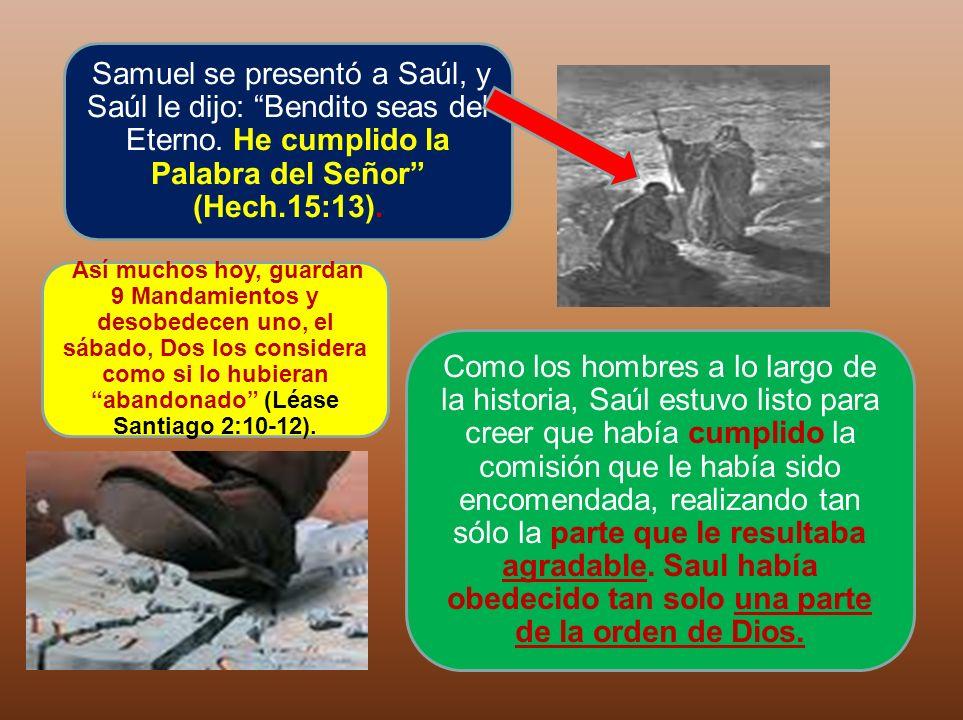 Samuel se presentó a Saúl, y Saúl le dijo: Bendito seas del Eterno. He cumplido la Palabra del Señor (Hech.15:13). Como los hombres a lo largo de la h