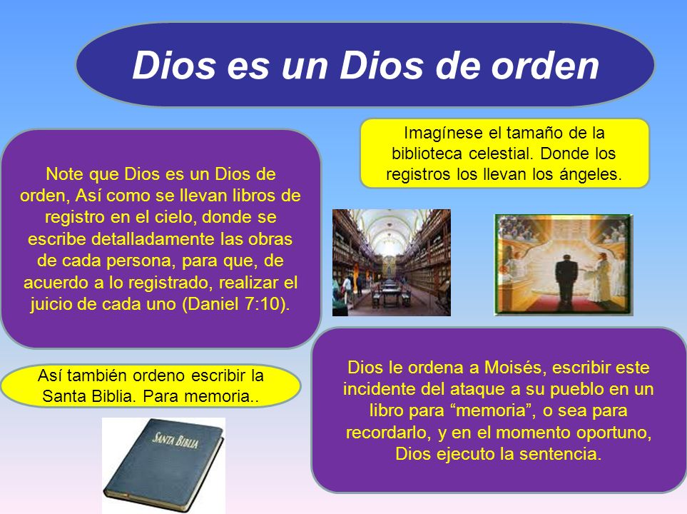 Dios es un Dios de orden Note que Dios es un Dios de orden, Así como se llevan libros de registro en el cielo, donde se escribe detalladamente las obr