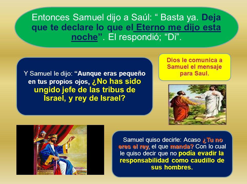 Entonces Samuel dijo a Saúl: Basta ya. Deja que te declare lo que el Eterno me dijo esta noche. El respondió; Di., Y Samuel le dijo: Aunque eras peque