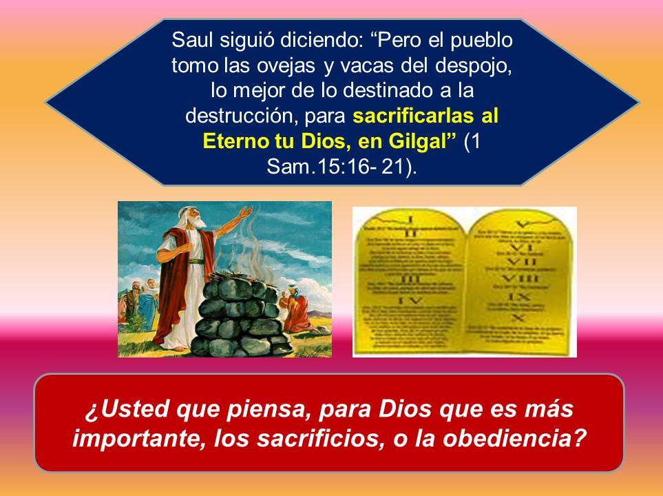 ¿Usted que piensa, para Dios que es más importante, los sacrificios, o la obediencia? Saul siguió diciendo: Pero el pueblo tomo las ovejas y vacas del