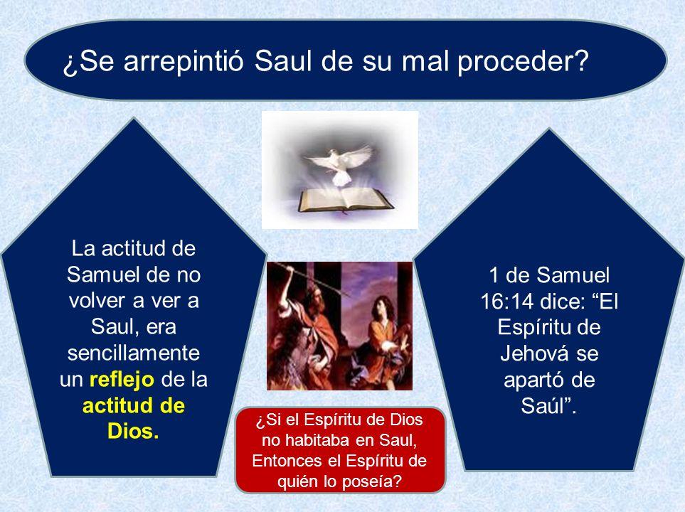 ¿Se arrepintió Saul de su mal proceder? La actitud de Samuel de no volver a ver a Saul, era sencillamente un reflejo de la actitud de Dios. 1 de Samue