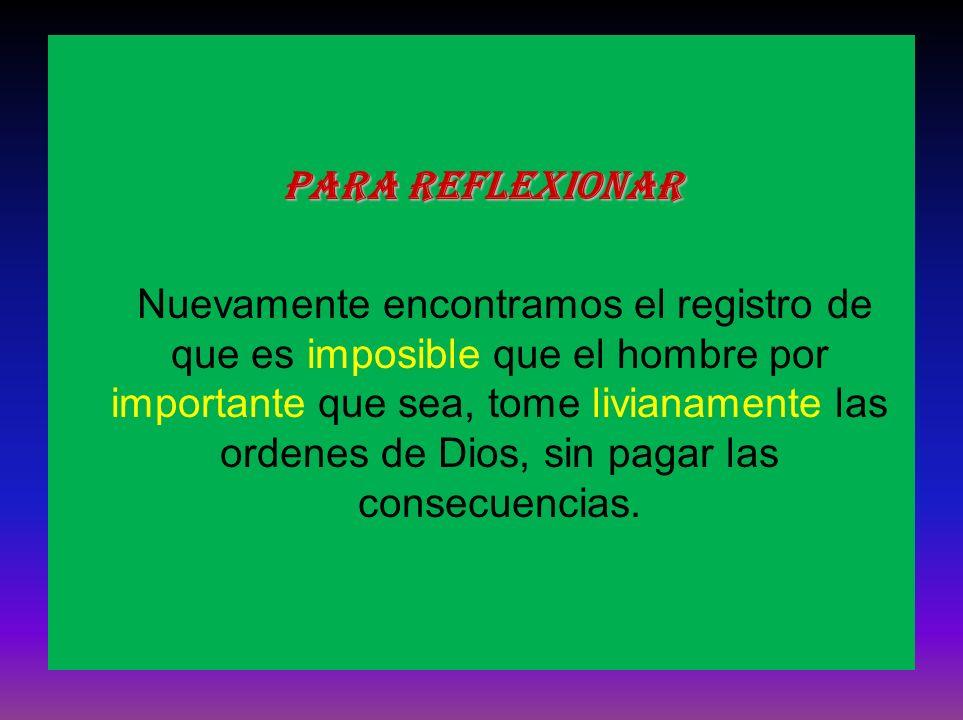 Para reflexionar Nuevamente encontramos el registro de que es imposible que el hombre por importante que sea, tome livianamente las ordenes de Dios, s
