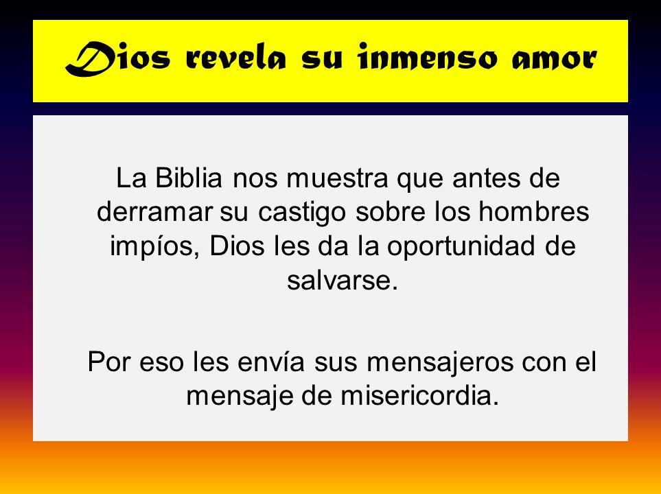 Dios revela su inmenso amor La Biblia nos muestra que antes de derramar su castigo sobre los hombres impíos, Dios les da la oportunidad de salvarse. P