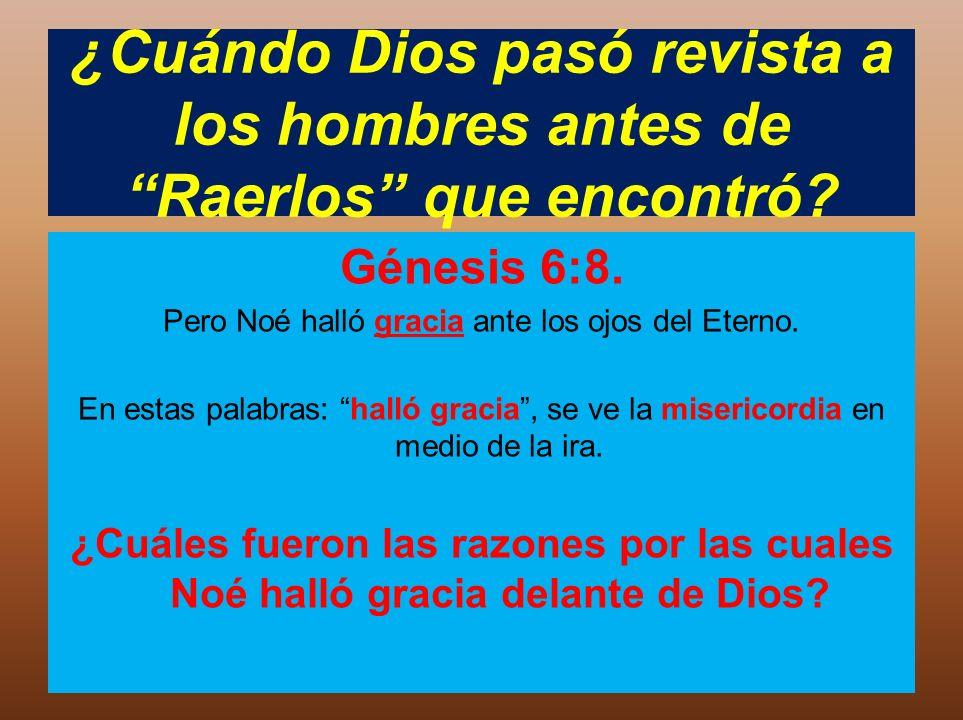 ¿Cuándo Dios pasó revista a los hombres antes de Raerlos que encontró? Génesis 6:8. Pero Noé halló gracia ante los ojos del Eterno. En estas palabras: