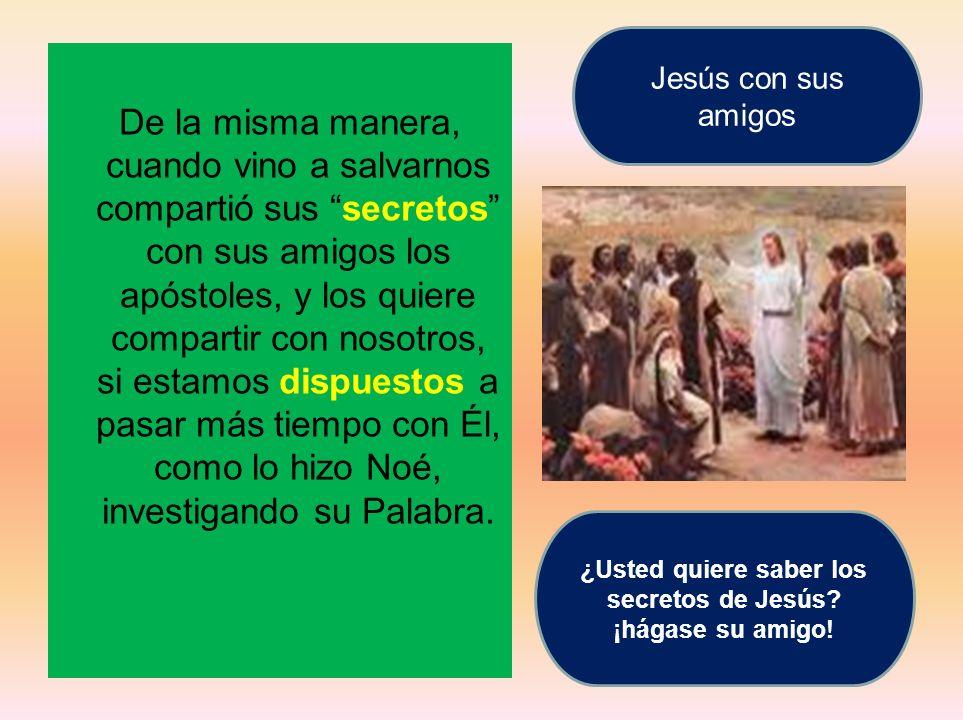 De la misma manera, cuando vino a salvarnos compartió sus secretos con sus amigos los apóstoles, y los quiere compartir con nosotros, si estamos dispu
