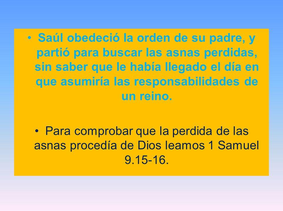 Un día antes de que llegara Saúl (donde Samuel), el Eterno le había revelado a Samuel.16 Mañana a esta hora, enviaré a ti un varón de Benjamín, a quien ungirás por príncipe sobre mi pueblo Israel.