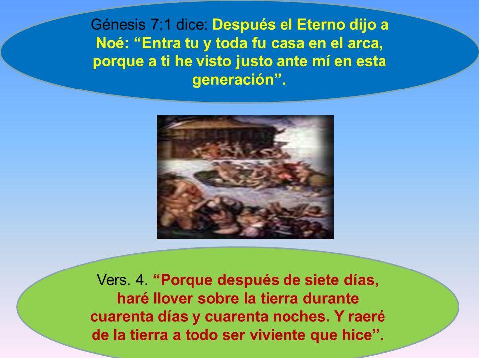 Génesis 7:1 dice: Después el Eterno dijo a Noé: Entra tu y toda fu casa en el arca, porque a ti he visto justo ante mí en esta generación. Vers. 4. Po