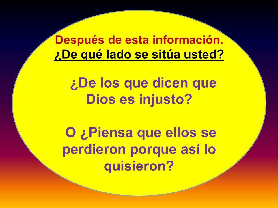 Después de esta información. ¿De qué lado se sitúa usted? ¿De los que dicen que Dios es injusto? O ¿Piensa que ellos se perdieron porque así lo quisie