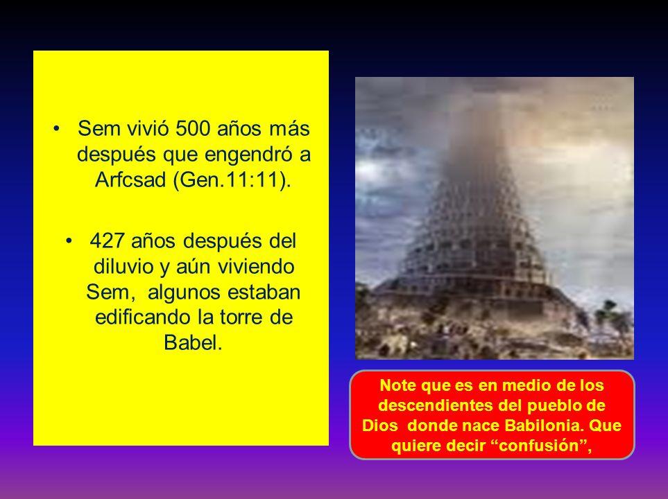 Sem vivió 500 años más después que engendró a Arfcsad (Gen.11:11). 427 años después del diluvio y aún viviendo Sem, algunos estaban edificando la torr