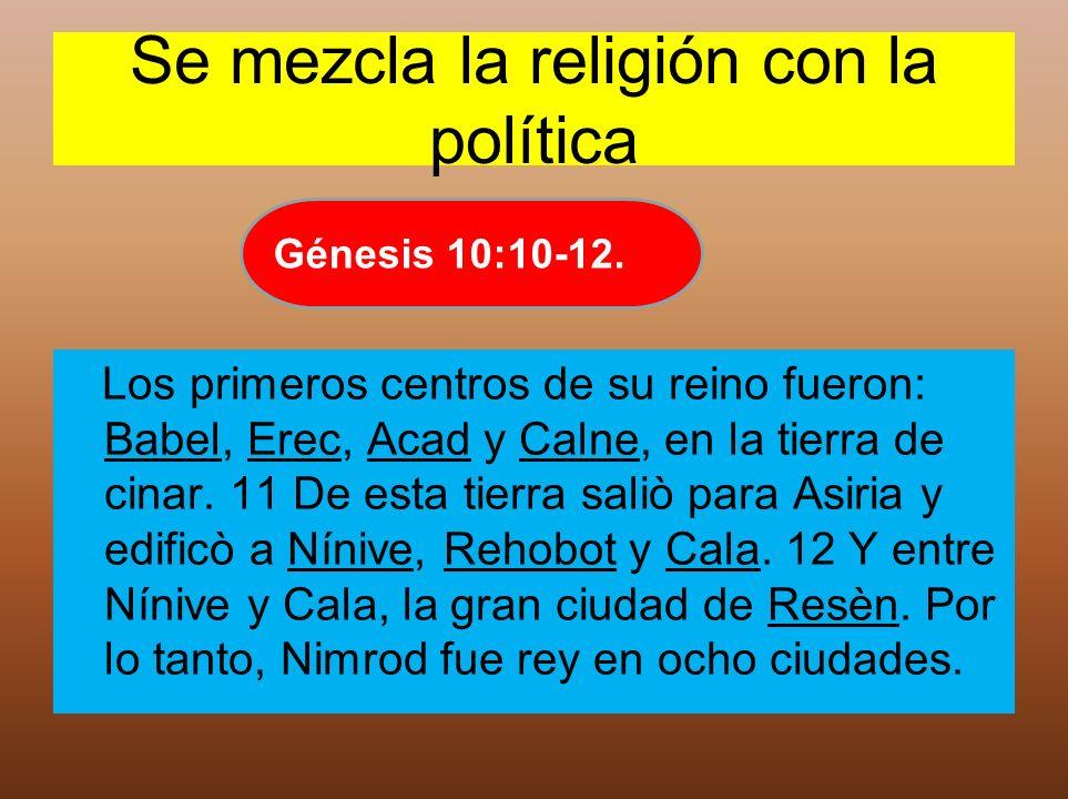 Se mezcla la religión con la política Los primeros centros de su reino fueron: Babel, Erec, Acad y Calne, en la tierra de cinar. 11 De esta tierra sal