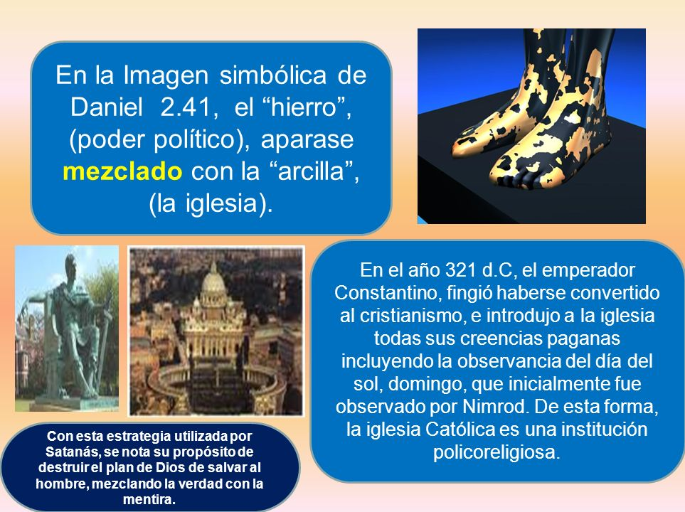 En la Imagen simbólica de Daniel 2.41, el hierro, (poder político), aparase mezclado con la arcilla, (la iglesia). En el año 321 d.C, el emperador Con