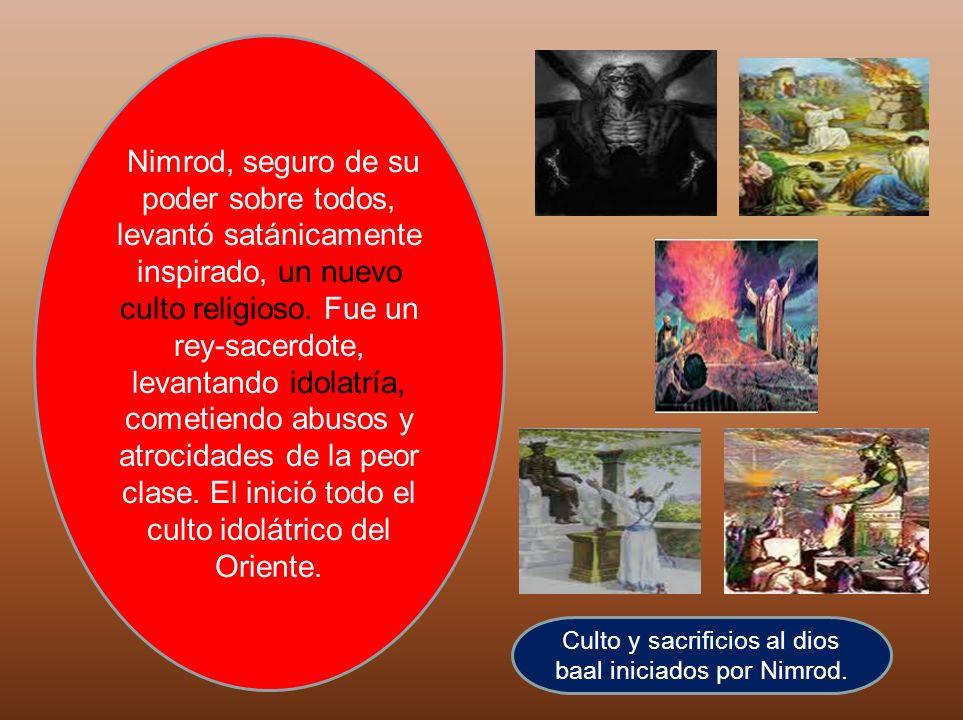 Culto y sacrificios al dios baal iniciados por Nimrod. Nimrod, seguro de su poder sobre todos, levantó satánicamente inspirado, un nuevo culto religio