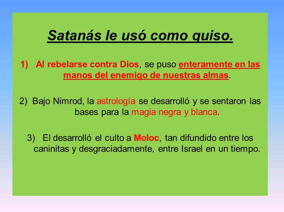 Satanás le usó como quiso. 1) Al rebelarse contra Dios, se puso enteramente en las manos del enemigo de nuestras almas. 2) Bajo Nimrod, la astrología