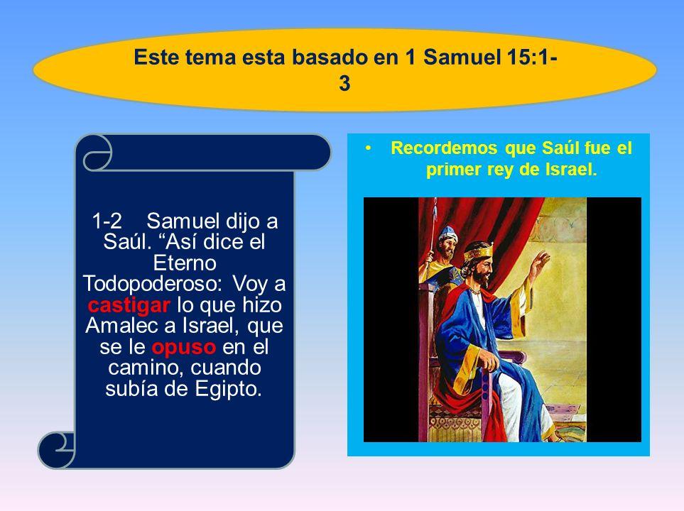 Recordemos que Saúl fue el primer rey de Israel. 1-2 Samuel dijo a Saúl. Así dice el Eterno Todopoderoso: Voy a castigar lo que hizo Amalec a Israel,