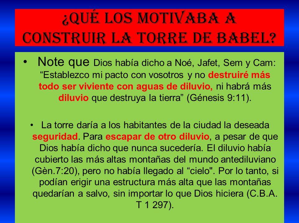 ¿Qué los motivaba a construir la torre de Babel? Note que Dios había dicho a Noé, Jafet, Sem y Cam: Establezco mi pacto con vosotros y no destruiré má