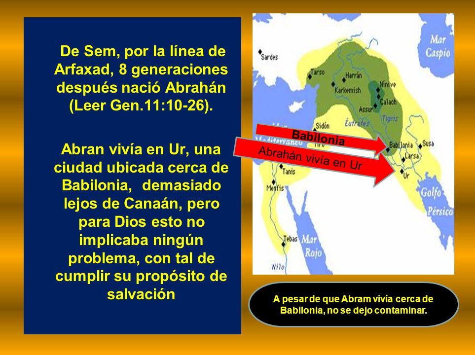 De Sem, por la línea de Arfaxad, 8 generaciones después nació Abrahán (Leer Gen.11:10-26). Abran vivía en Ur, una ciudad ubicada cerca de Babilonia, d