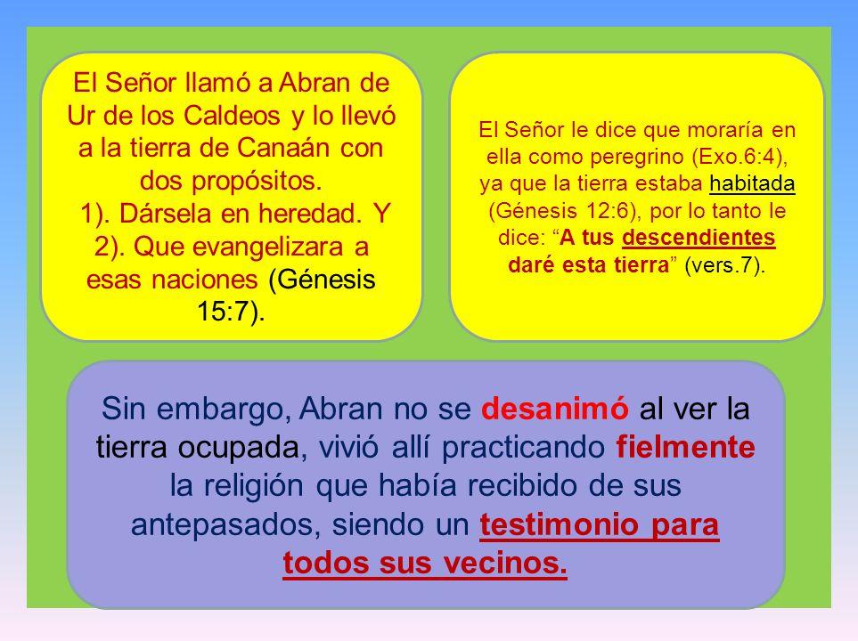 El Señor llamó a Abran de Ur de los Caldeos y lo llevó a la tierra de Canaán con dos propósitos. 1). Dársela en heredad. Y 2). Que evangelizara a esas